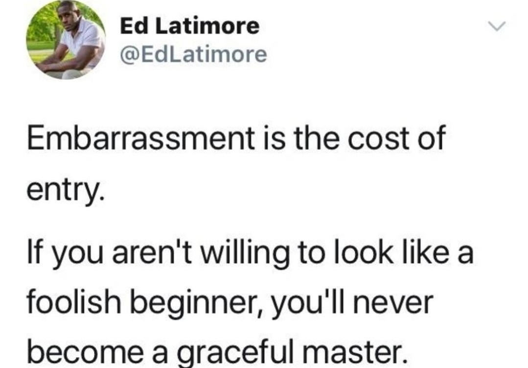 [Image] Embarrassment is the cost of entry.