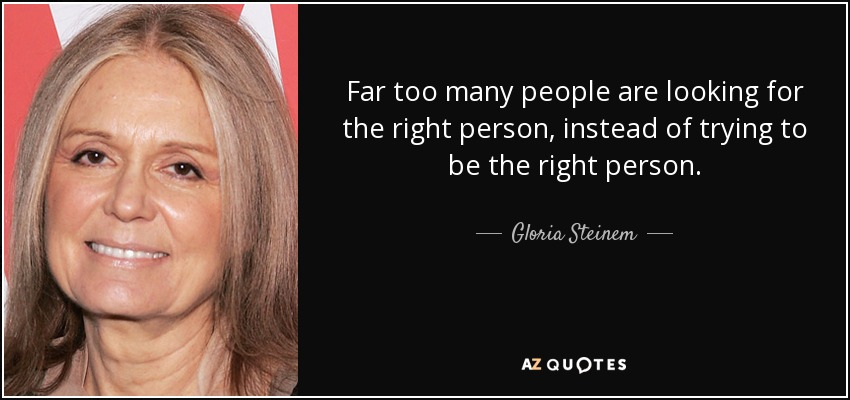 """Too many people are trying to find the right person instead of being the right person."" – Gloria Steinem [850*400]"