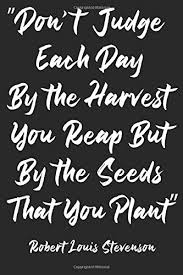 [IMAGE] DON'T JUDGE EACH DAY BY THE HARVEST.