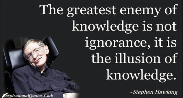 The greatest enemy of knowledge is not ignorance, it is the illusion of knowledge. – Stephen Hawking [633X340]