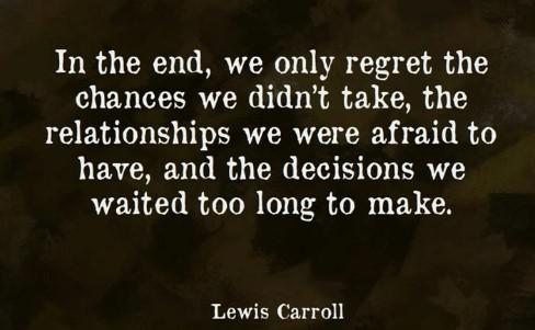"[Image] ""In the end, we only regret the chances we didn't take, the relationships we were afraid to have, and the decisions we waited too long to make."" ~ Lewis Carroll"