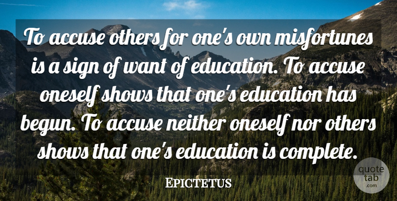 """To accuse others for one's own misfortunes is a sign of want of education. To accuse oneself shows that one's education has begun. To accuse neither oneself nor others shows that one's education is complete."" -Epictetus [800×405]"