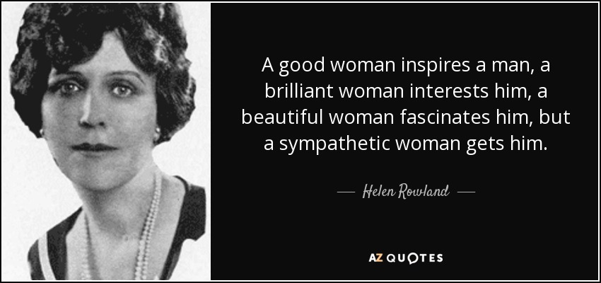 A good woman inspires a man, a brilliant woman interests him, a beautiful woman fascinates him, but a sympathetic woman gets him. — Helm Row/and — AZQUOTES https://inspirational.ly