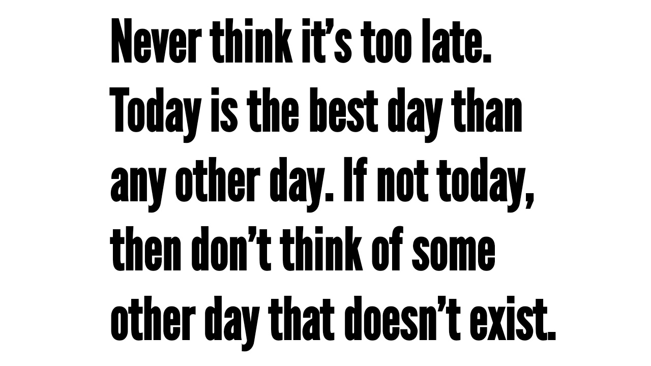 [Image] Never think it's too late. Today is the best day than any other day. If not today, then don't think of some other day that doesn't exist.