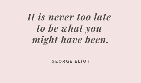 """[Image] """"It is never too late to be what you might have been."""" ~ George Eliot"""