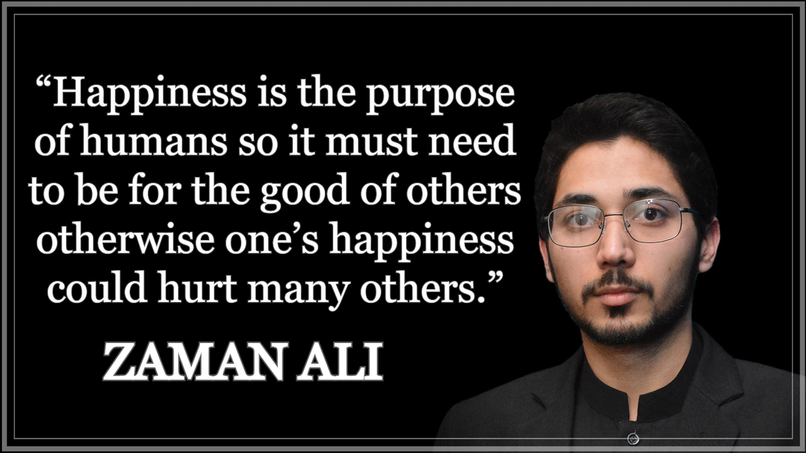 """Happiness is the purpose of humans so it must need to be for the good of others otherwise one's happiness could hurt many others."" ― Zaman Ali [2560×1440]"