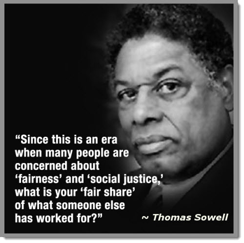 """Since this is an era when many people are concerned about 'fairness' and 'social justice,' what is your 'fair share' of what someone else has worked for?"" – Thomas Sowell [500×496]"