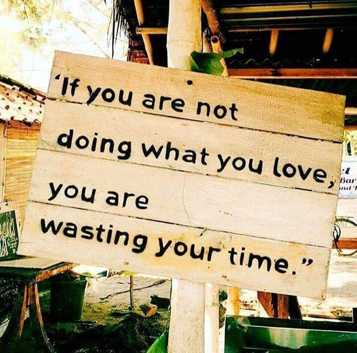 [Image] If you are not doing what you love, you are wasting your time.