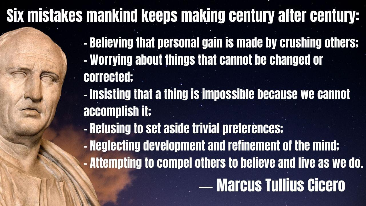 """Six mistakes mankind keeps making century after century: …"" – Marcus Tullius Cicero – [1280×720]"