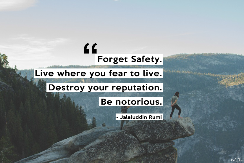 """Forget safety. Live where you fear to live…"" – Jalaluddin Rumi [825×550]"