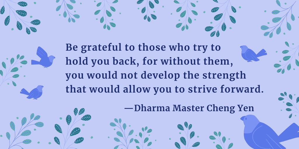 """Be grateful to those who try to hold you back, for without them, you would not develop the strength that would allow you to strive forward."" -Dharma Master Cheng Yen [1024 x 512]"