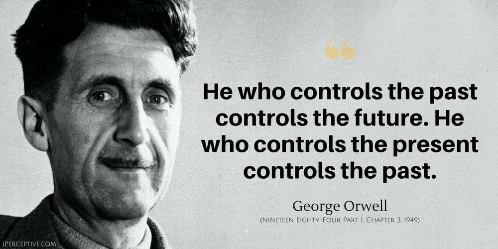 """He who controls the past controls the future. He who controls the present controls the past."" George Orwell [1000×500]"