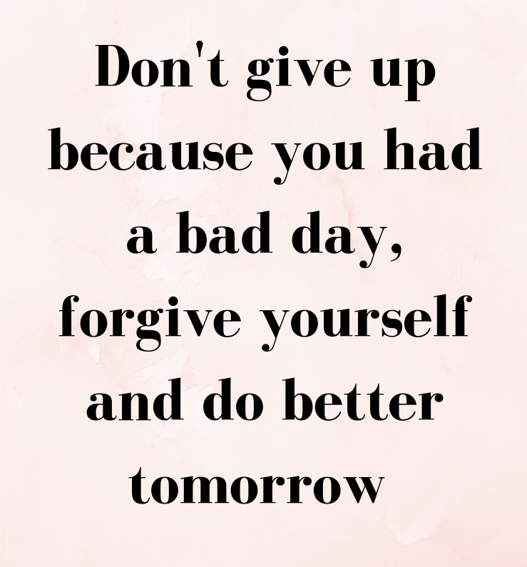 "[Image] ""Don't give up because you had a bad day, forgive yourself and do better tomorrow."""