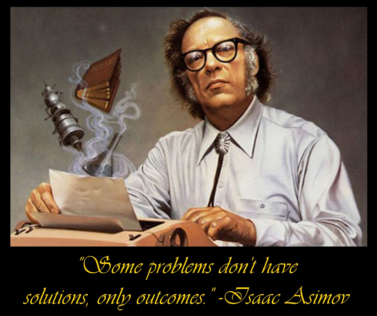 """Some problems don't have solutions, only outcomes."" -Isaac Asimov (1200×1005)"