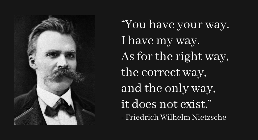 """You have your way. I have my way. As for the right way, the correct way, and the only way, it does not exist."" ― Friedrich Wilhelm Nietzsche [887 x 438]"