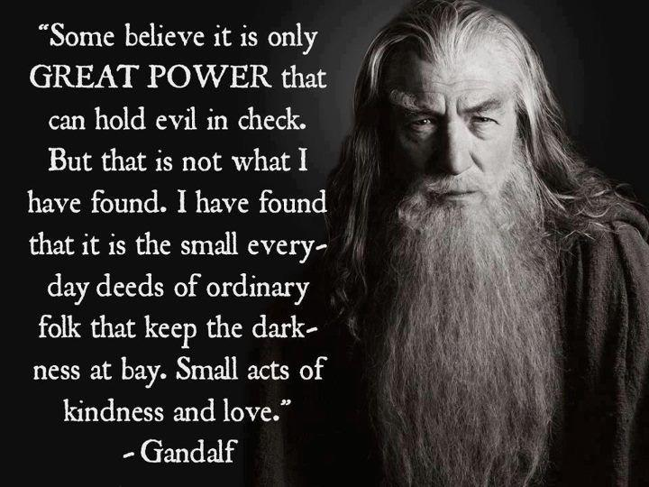 """Small acts of kindness and love."" -Gandalf the Grey [720×540]"