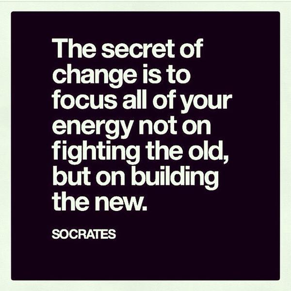 "[IMAGE] ""The secret of change is to focus all of your energy not on fighting the old, but on building the new."" – Socrates"