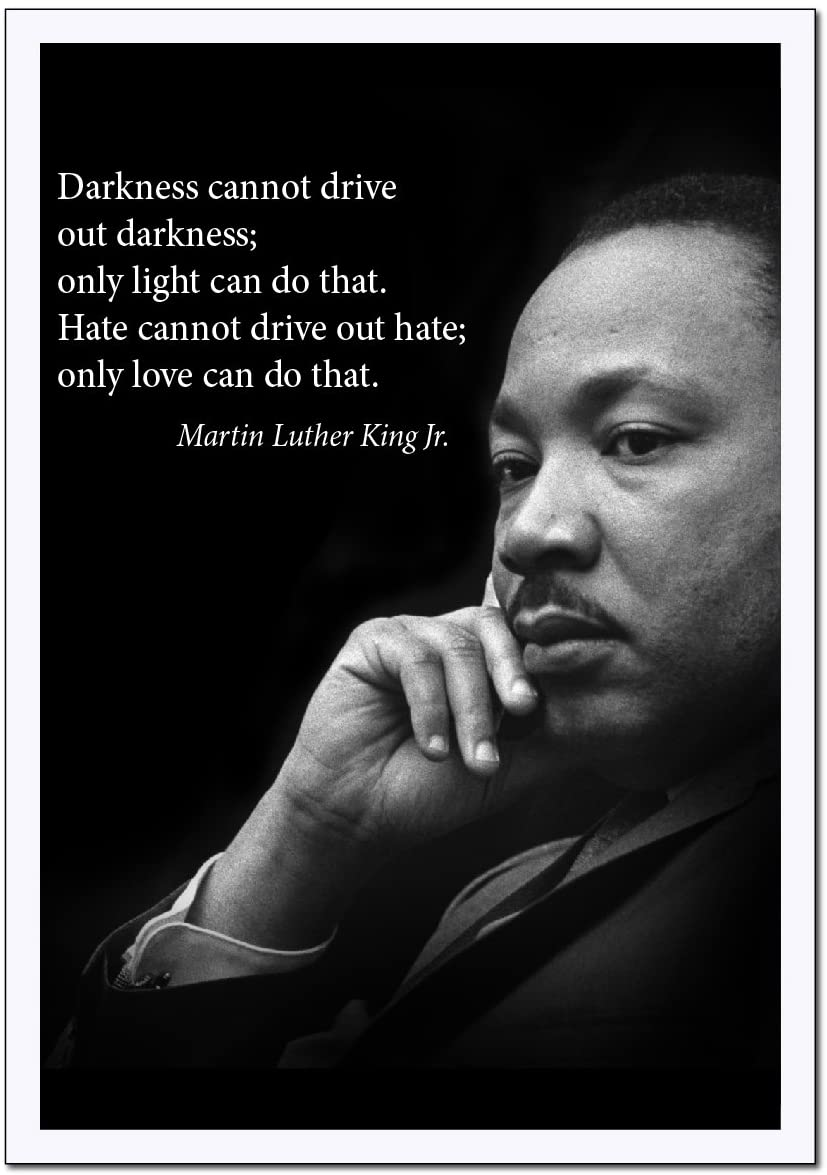 Darkness cannot drive out darkness; only light can do that. Hate cannot drive out hate; only love can do that. -Martin Luther King Jr. [827 × 1175]