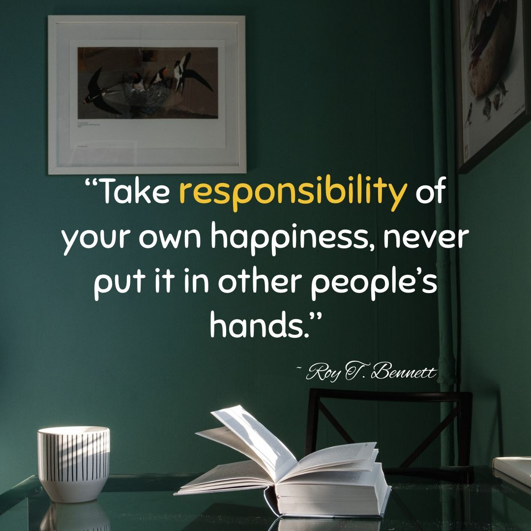 """Take responsibility of your own happiness, never put it in other people's hands."" ~Roy T. Bennett [1080×1080]"
