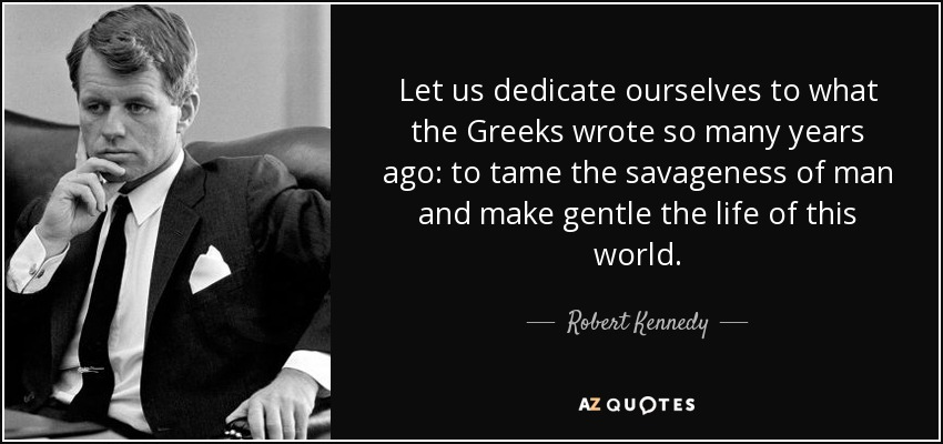 """Let us dedicate ourselves to what the Greeks wrote so many years ago: to tame the savageness of man and make gentle the life of this world."" – Robert Kennedy [850×400]"