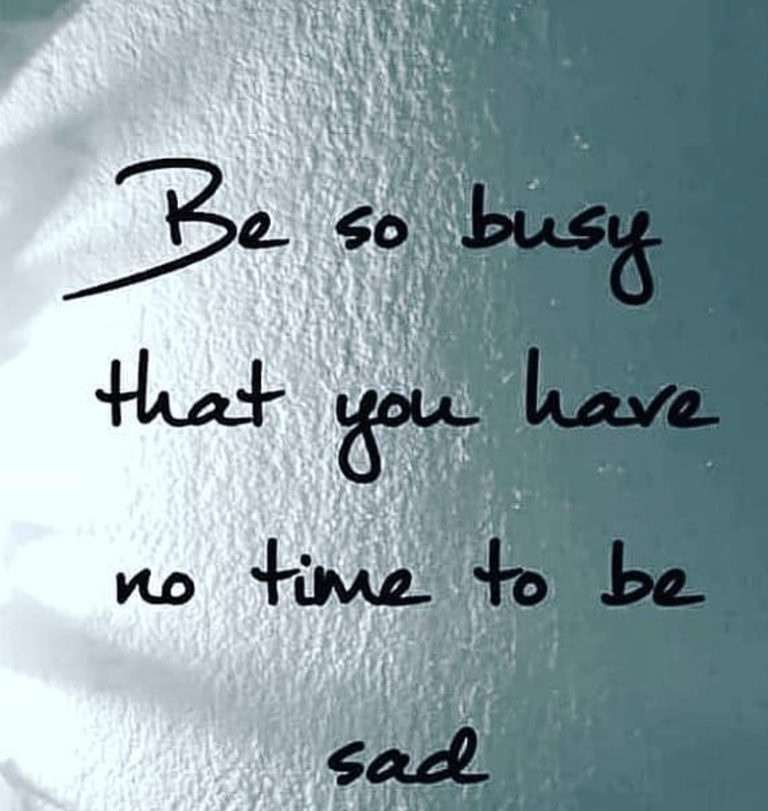 [Image] Be so busy that you have no time to be sad.