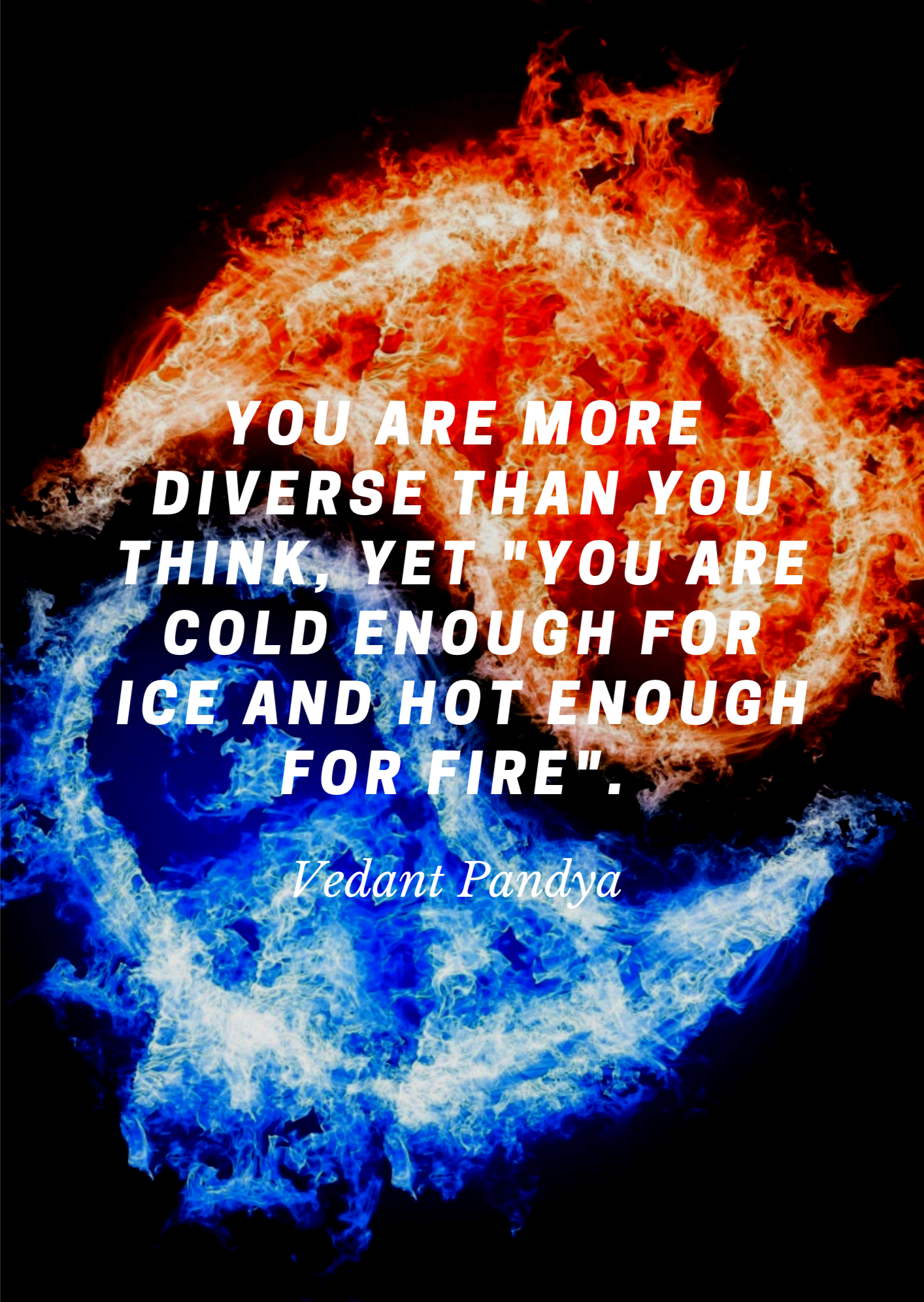 "You are more diverse than you think, yet ""you are cold enough for ice and hot enough for fire"". -Vedant Pandya [1414×1992]"
