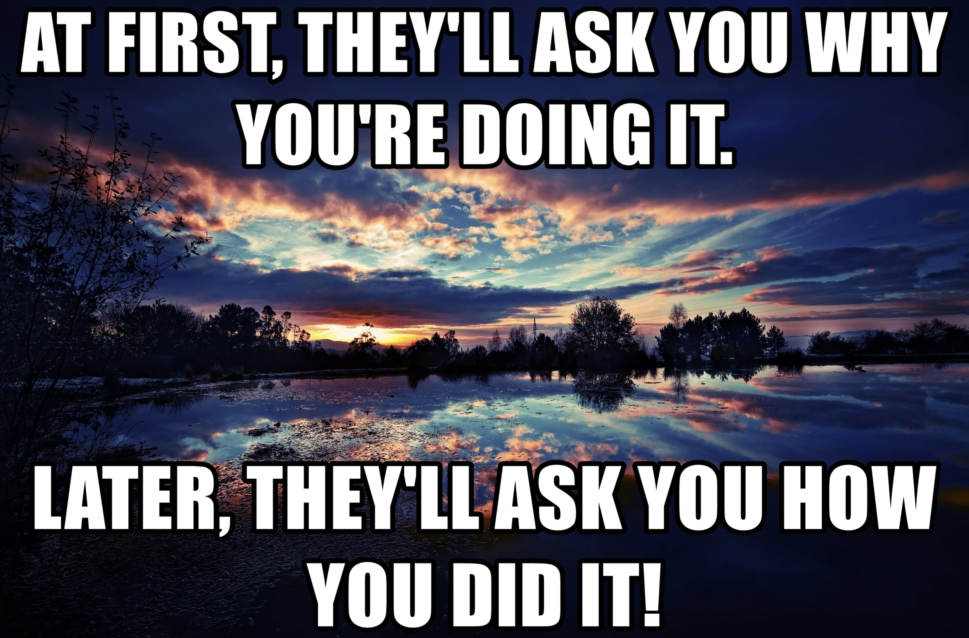 [Image] At first, they'll ask you why you're doing it. Later, they'll ask you how you did it!