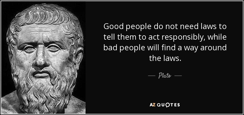 """Good people don't need laws to tell them to act responsibly, and bad people will find a way around the laws."" – Plato [850×400]"