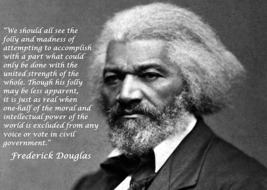 """We should all see the folly and madness of attempting to accomplish with a part what could only be done with the united strength of the whole."" Frederick Douglas [900×640]"