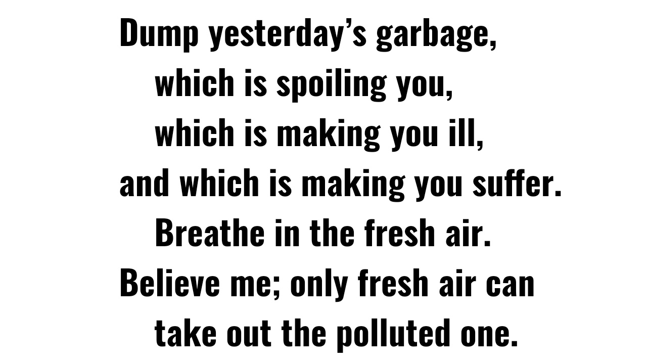 [Image] Dump yesterday's garbage, which is spoiling you, which is making you ill, and which is making you suffer. Breathe in the fresh air. Believe me; only fresh air can take out the polluted one.