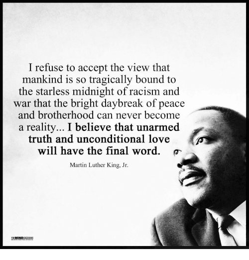 """I refuse to accept the view that mankind is so tragically bound to the starless midnight of racism and war that the bright daybreak of peace and brotherhood can never become a reality…I believe that unarmed truth and unconditional love will have the final word."" -Martin Luther King [500 × 522]"