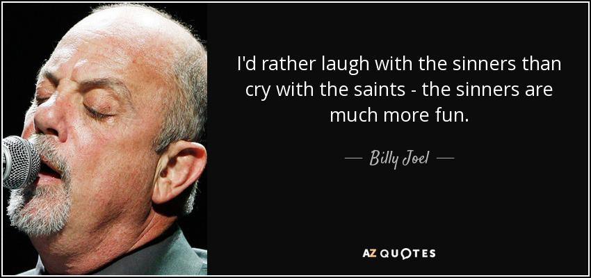 """I'd rather laugh with the sinners than cry with the saints – the sinners are much more fun."" – Billy Joel – 1977 'Only the Good Die Young"""