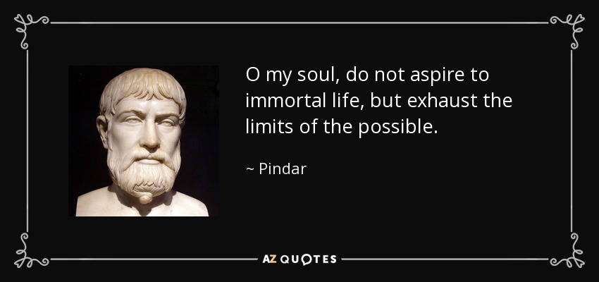 """O my soul, do not aspire to immortal life, but exhaust the limits of the possible."" – Pindar [850×400]"