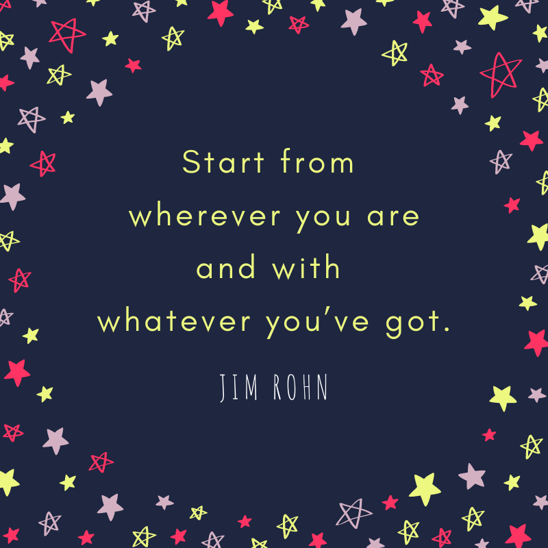 """Start from wherever you are and with whatever you've got."" ― Jim Rohn [800 x 800]"