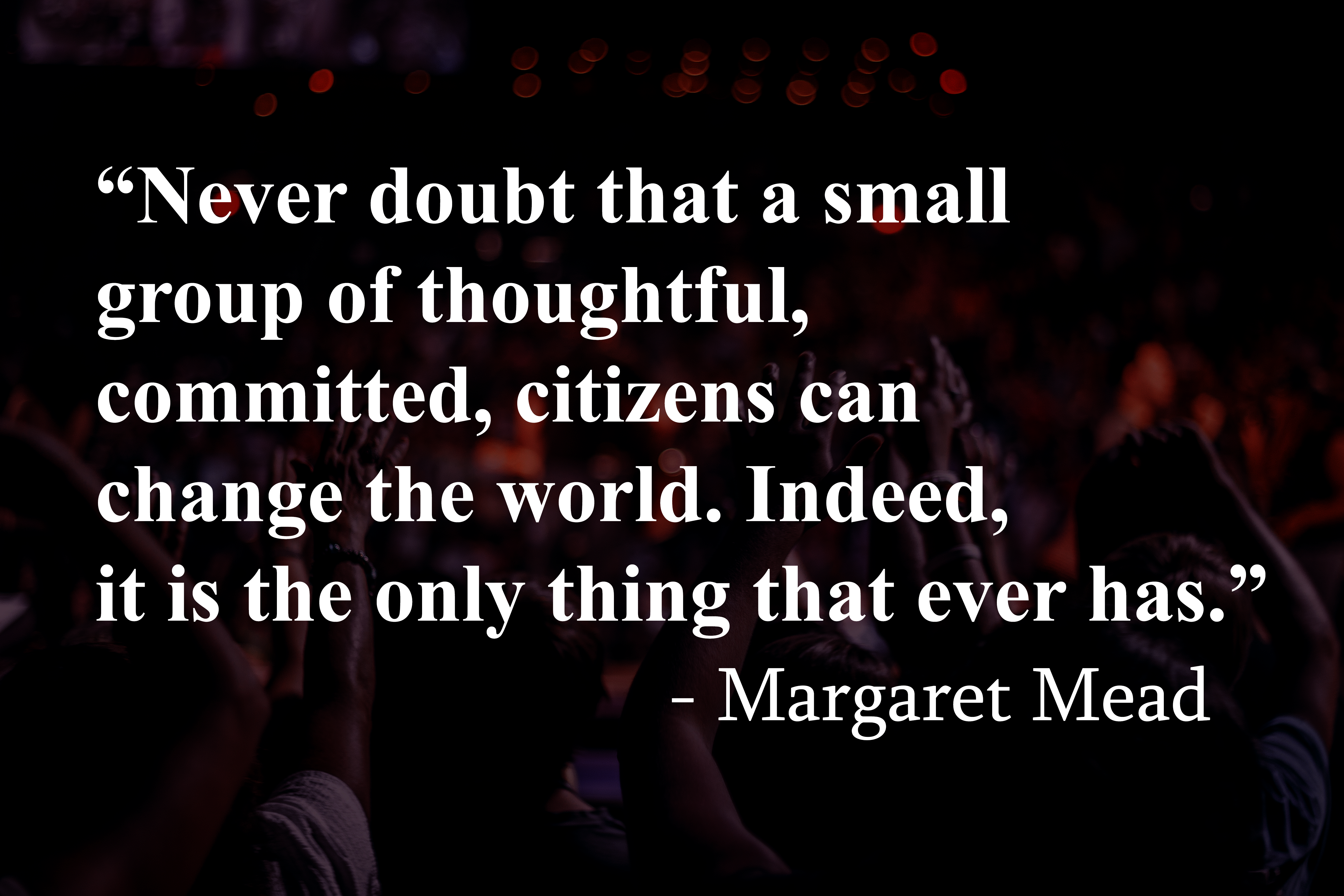 """""""Never doubt that a small group of thoughtful, committed, citizens can change the world. Indeed, it is the only thing that ever has."""" – Margaret Mead [5184 x 3456]"""