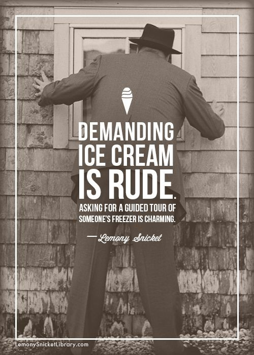 """Demanding ice cream is rude."" – Lemony Snicket [500×700]"