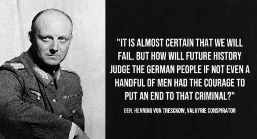 """""""IT IS ALMOST CERTAIN THAT WE WILL FAIL. BUT HOW WILL FUTURE HISTORY JUDGE THE GERMAN PEOPLE IF NOT EVEN A HANOFUL OF MEN HAD THE COURAOE TO PUT AN ENO TO THAT CRIMINAL?"""" OEN. HENNINO VON TRESONOW. https://inspirational.ly"""