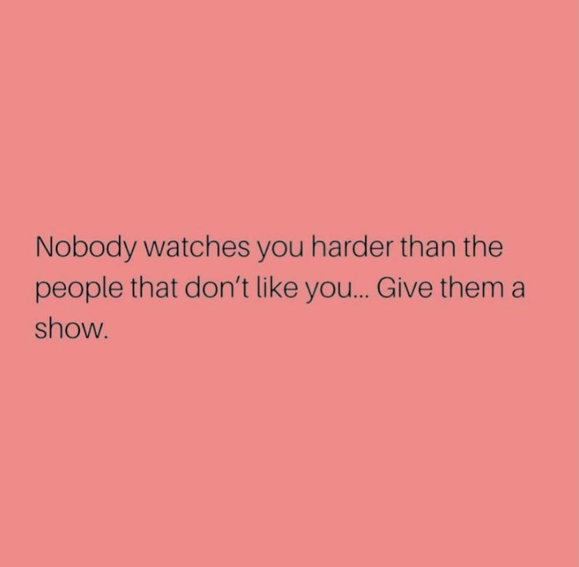 Nobody watches you harder than the people that don't like you... Give them a Show. https://inspirational.ly
