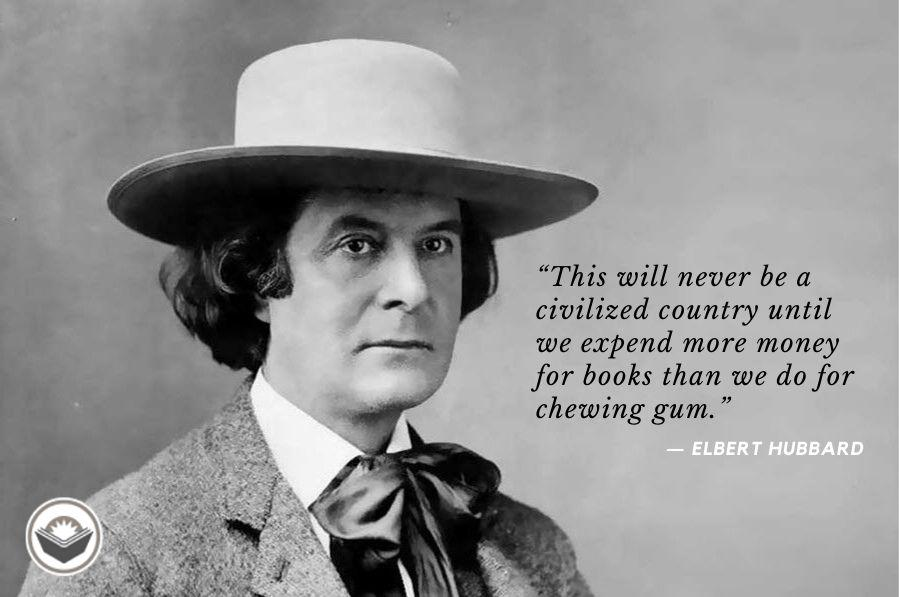 """This will never be a civilized country until we expend more money for books than we do for chewing gum."" – Elbert Hubbard [899×597]"
