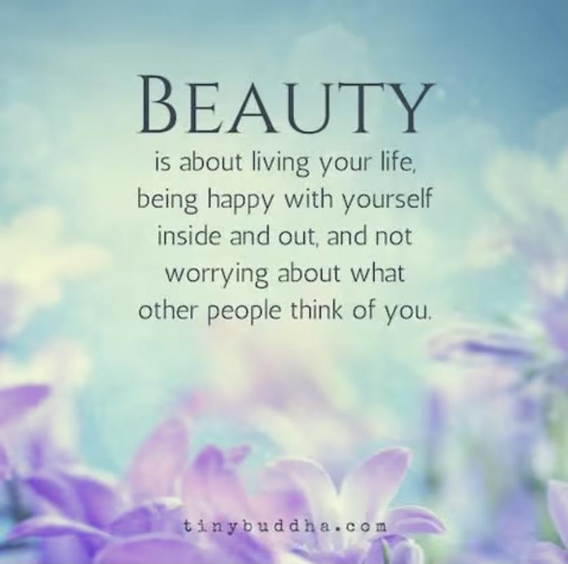 BEAUTY is about living your life, being happy with yourself inside and out, and not worrying about what other people think of you. tinybuddha.com  . https://inspirational.ly