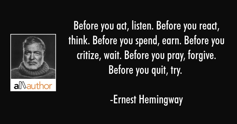 Before you act, listen. Before you react, think. Before you spend, earn. Before you criticize, wait. Before you pray, forgive. Before you quit, try. -Ernest Hemingway [800X420]