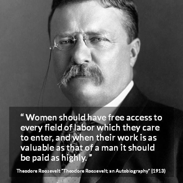 """""""Women should have free access to every field of labor which they care to enter, and when their work is as valuable as that of a man it should be paid as highly."""" Theodore Roosevelt, Theodore Roosevelt; an Autobiography (1913) [600×600]"""