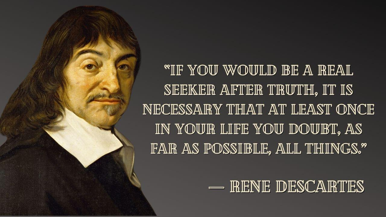 """If you would be a real seeker after truth, it is necessary that at least once in your life you doubt, as far as possible, all things."" – Rene Descartes – [1280×720]"