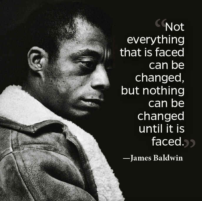 """Not everything that is faced can be changed; but nothing can be changed until it is faced."" – James Baldwin [685×687]"