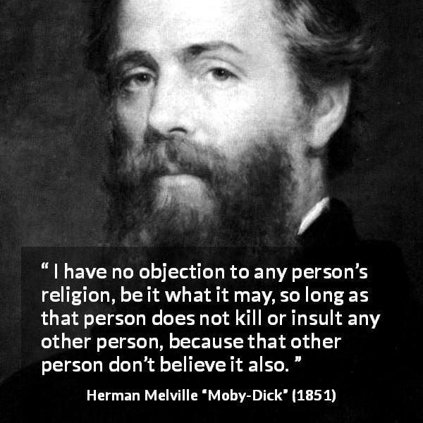 """I have no objection to any person's religion, be it what it may, so long as that person does not kill or insult any other person, because that other person don't believe it also."" Herman Melville, Moby-Dick (1851) [600×600]"