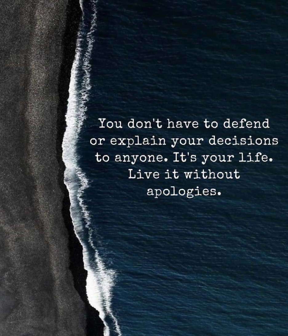 [Image] You don't have to defend or explain your decisions to anyone. It's your life. Live it without apologies.