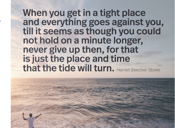 """When you get in a tight place and everything goes against you, till it seems as though you could not hold on a minute longer, never give up then, for that is just the place and time that the tide will turn."" Harriet Beecher Stowe (500X522)"