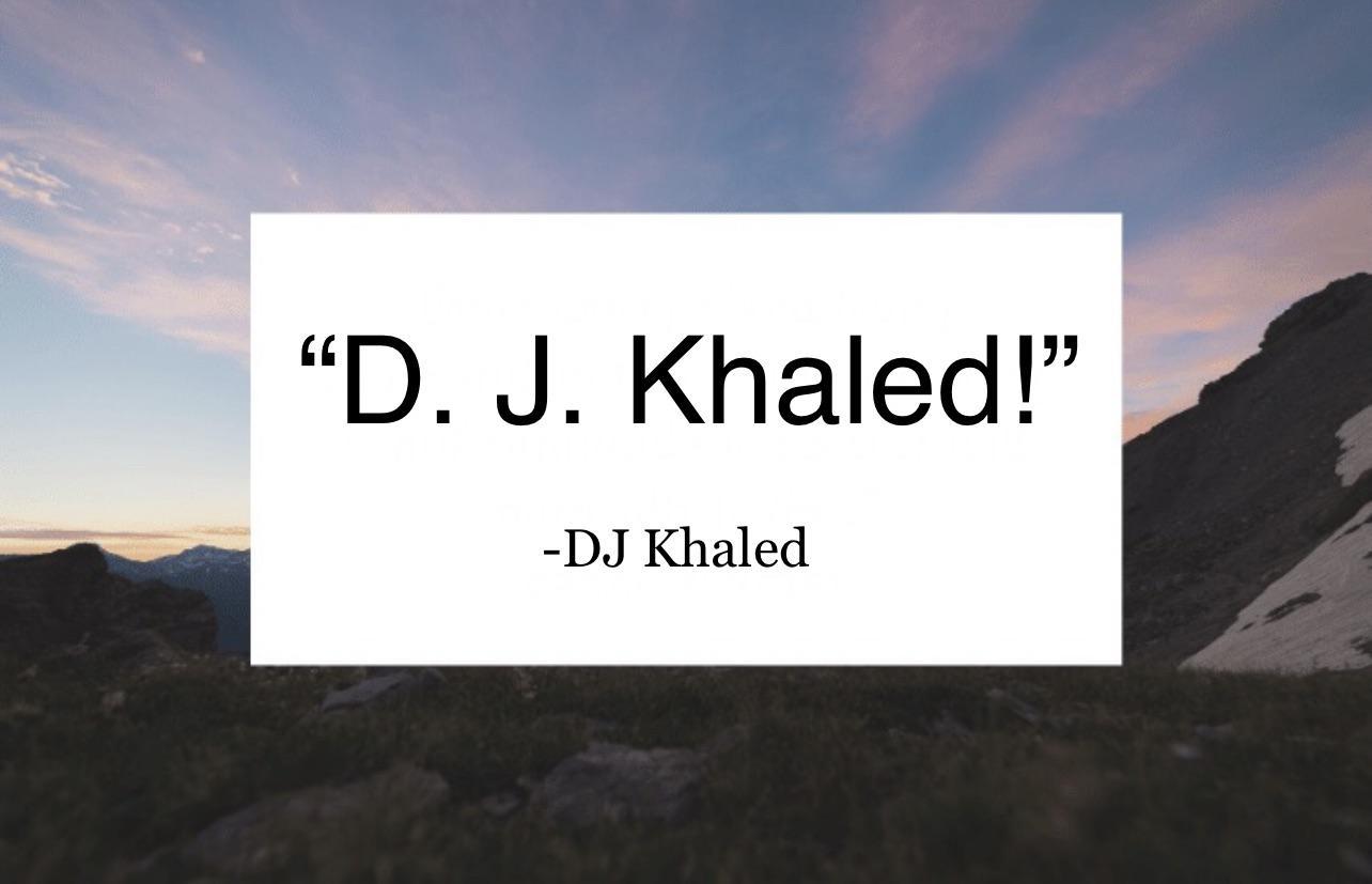 """""""D. J. Khaled!"""" —DJ Khaled https://inspirational.ly"""