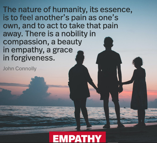 """The nature of humanity, its essence, is to feel another's pain as one's own, and to act to take that pain away. There is a nobility in compassion, a beauty in empathy, a grace in forgiveness."" John Connolly[2960X2962]"