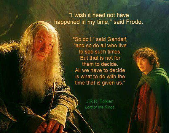 """'I wish it need not have happened in my time.' said Frodo. 'So do I,' said Gandalf. 'And so do all who live to see such times.'"" -J.R.R. Tolkien [570×450]"